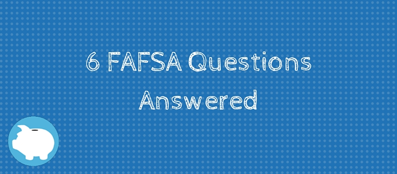 6 FAFSA Questions Answered