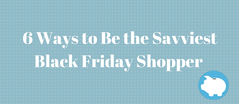 6 ways to be the savviest black friday shopper