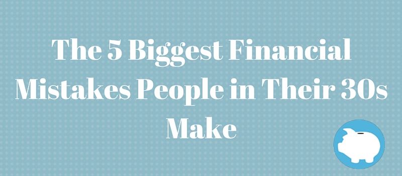 the 5 biggest financial mistakes people in their 30s make