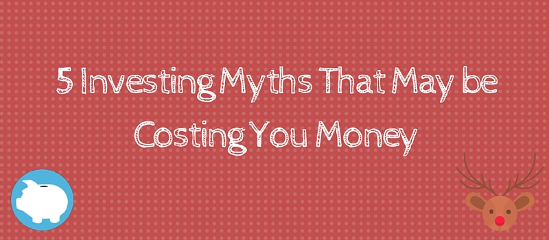 5 investing myths that may be costing you money