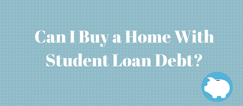 can I buy a home with student loan debt