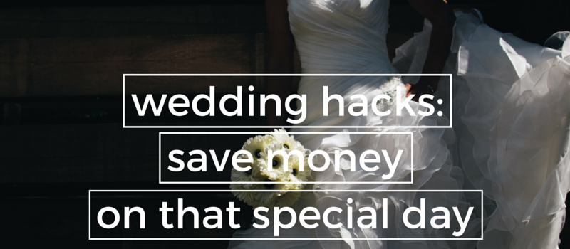 wedding hacks save money on that special day