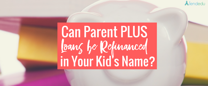 can-parent-plus-loans-be-refinanced-in-your-kids-name_